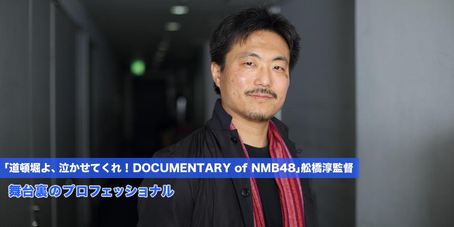 舞台裏のプロフェッショナル 「道頓堀よ、泣かせてくれ! DOCUMENTARY of NMB48」舩橋淳監督