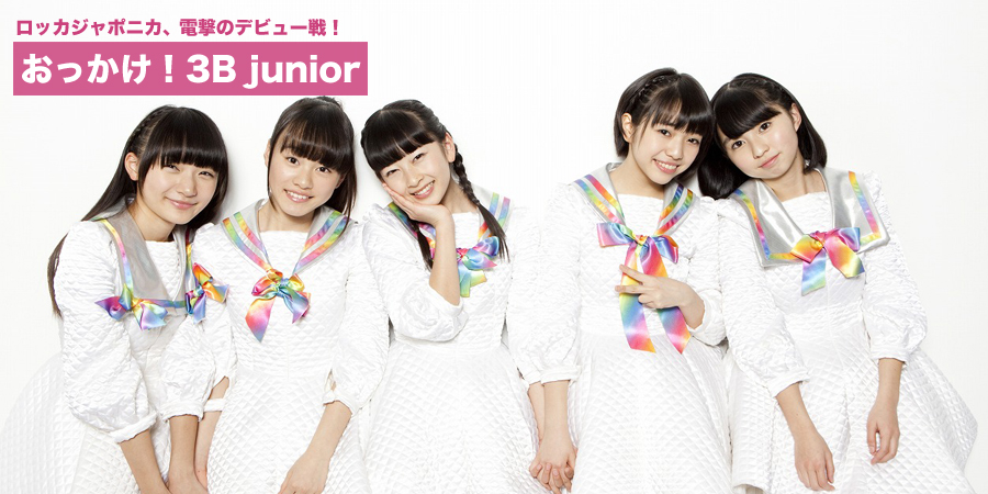 おっかけ! 3B junior ロッカジャポニカ、電撃のデビュー戦!