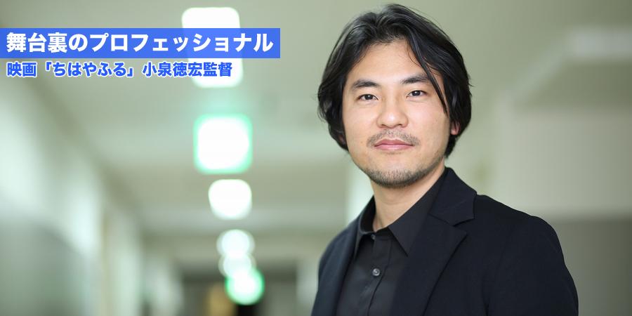 舞台裏のプロフェッショナル 映画「ちはやふる」 小泉徳宏監督