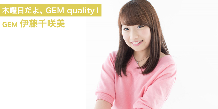木曜日だよ、GEM quality!伊藤千咲美